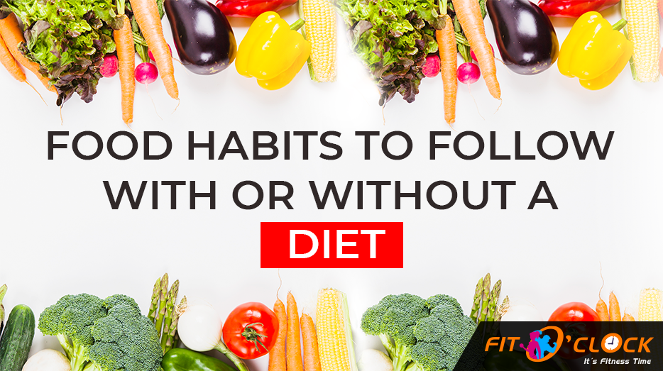 Food Habits to Follow With Or Without A Diet – FIT O' CLOCK