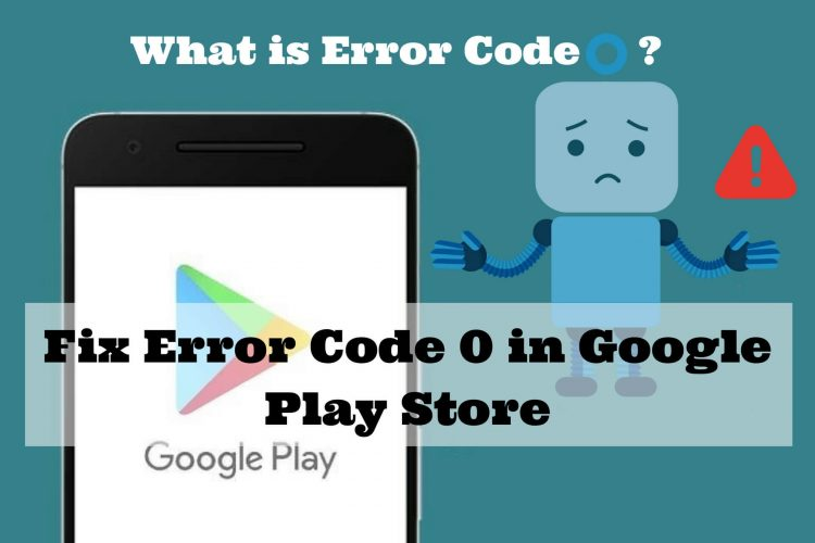 What is Error Code 0 in Google Play Store and How to Fix it
